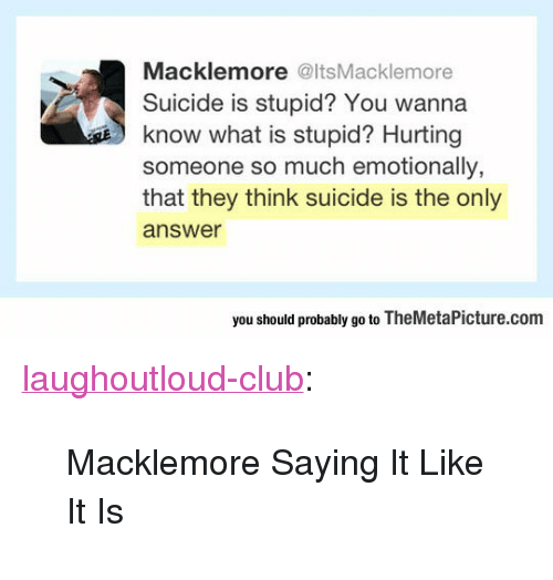 """Club, Tumblr, and Blog: Macklemore @ItsMacklemore  Suicide is stupid? You wanna  know what is stupid? Hurting  someone so much emotionally,  that they think suicide is the only  answer  s  you should probably go to TheMetaPicture.com <p><a href=""""http://laughoutloud-club.tumblr.com/post/166219686269/macklemore-saying-it-like-it-is"""" class=""""tumblr_blog"""">laughoutloud-club</a>:</p>  <blockquote><p>Macklemore Saying It Like It Is</p></blockquote>"""