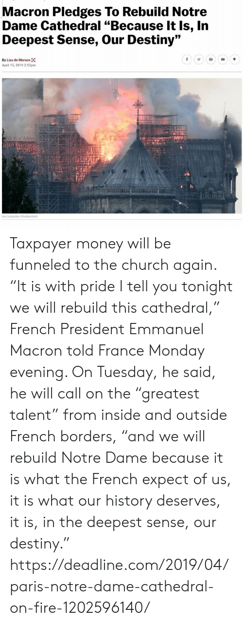 """We Will Rebuild: Macron Pledges To Rebuild Notre  Dame Cathedral """"Because It Is, In  Deepest Sense, Our Destiny""""  By Lisa de Moraes  April 15, 2019 2:50pm Taxpayer money will be funneled to the church again.  """"It is with pride I tell you tonight we will rebuild this cathedral,"""" French President Emmanuel Macron told France Monday evening. On Tuesday, he said, he will call on the """"greatest talent"""" from inside and outside French borders, """"and we will rebuild Notre Dame because it is what the French expect of us, it is what our history deserves, it is, in the deepest sense, our destiny."""" https://deadline.com/2019/04/paris-notre-dame-cathedral-on-fire-1202596140/"""