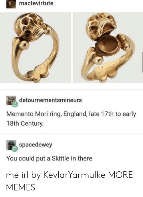 18Th Century: mactevirtute  detournementsmineurs  Memento Mori ring, England, late 17th to early  18th Century.  spacedewey  You could put a Skittle in there me irl by KevlarYarmulke MORE MEMES