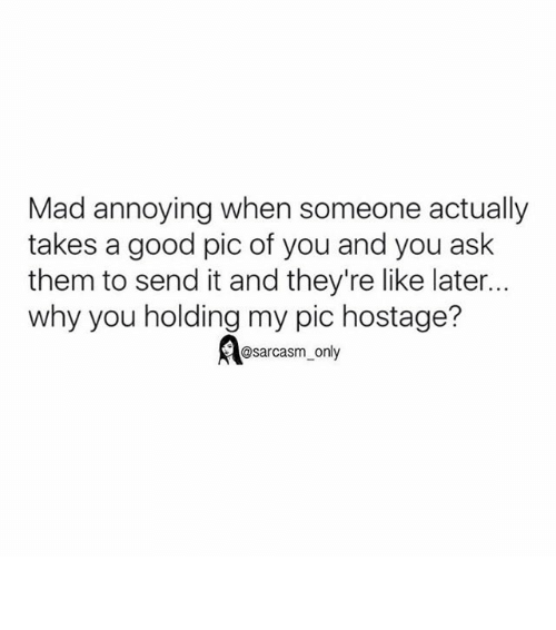 my pics: Mad annoying when someone actually  takes a good pic of you and you ask  them to send it and they're like later...  why you holding my pic hostage?  @sarcasm only ⠀