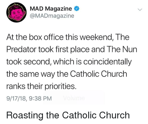 nun: MAD Magazine  @MADmagazine  At the box office this weekend, The  Predator took first place and The Nun  took second, which is coincidentally  the same way the Catholic Church  ranks their priorities.  9/17/18, 9:38 PM Roasting the Catholic Church