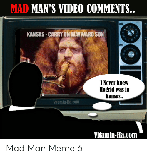 Vitamin Ha: MAD MAN'S VIDEO COMMENTS..  KANSAS CARRY ON WAYWARD SON  I Never knew  Hagrid was in  Kansas..  Vitamin-Ha.com  Vitamin-Ha.com  o 11 Mad Man Meme 6