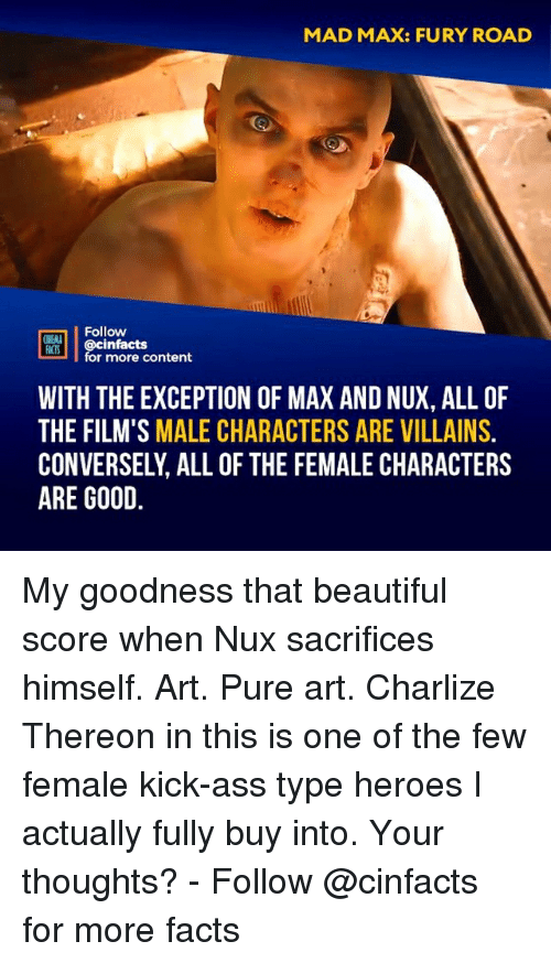 Ass, Beautiful, and Facts: MAD MAX: FURY ROAD  Follow  ONENA  FACTS  MIS@cinfacts  for more content  WITH THE EXCEPTION OF MAX AND NUX, ALL OF  THE FILM'S MALE CHARACTERS ARE VILLAINS.  CONVERSELY, ALL OF THE FEMALE CHARACTERS  ARE GOOD My goodness that beautiful score when Nux sacrifices himself. Art. Pure art. Charlize Thereon in this is one of the few female kick-ass type heroes I actually fully buy into. Your thoughts?⠀ -⠀⠀ Follow @cinfacts for more facts