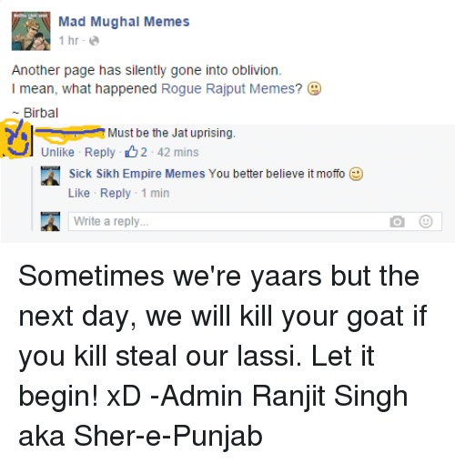 Sick Sikh: Mad Mughal Memes  1 hr  Another page has silently gone into oblivion.  I mean, what happened Rogue Rajput Memes?  Birbal  Must be the Jat uprising.  Unlike Reply 2 42  mins  A Sick Sikh Empire Memes Y  better believe it moffo  ou Like Reply 1  min  4 Write a reply Sometimes we're yaars but the next day, we will kill your goat if you kill steal our lassi. Let it begin! xD  -Admin Ranjit Singh aka Sher-e-Punjab