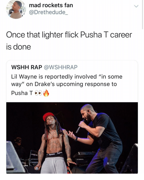 "Lil Wayne, Pusha T., and Rap: mad rockets fan  @Drethedude_  Once that lighter flick Pusha T career  is done  WSHH RAP @WSHHRAP  Lil Wayne is reportedly involved ""in some  way"" on Drake's upcoming response to  Pusha T ..)  a Supreme"