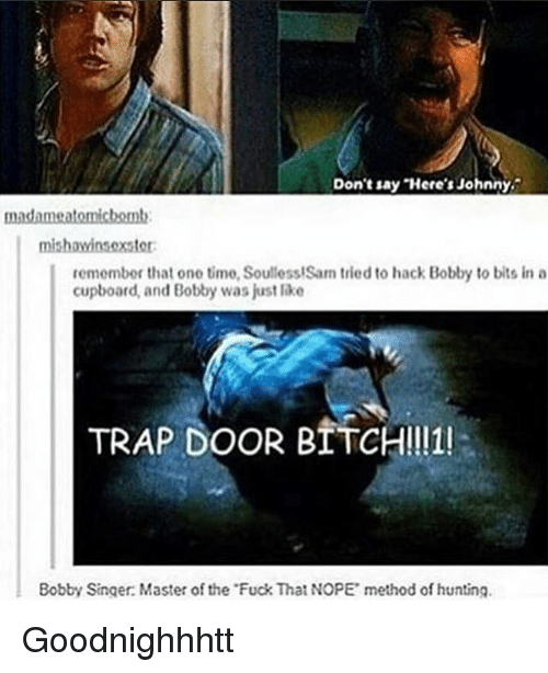Soullessness: madame atomicbomb:  mishawinsoxstor:  remember that one timo, Soulless!Sam tried to hack Bobby to bits in a  cupboard, and Bobby was just like  TRAP DOOR BITCH!!11!  Bobby Singer Master of the Fuck That NOPE methodof hunting. Goodnighhhtt
