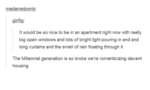 millennial generation: madamebomb  girifig  It would be so nice to be in an apartment right now with really  of rain floating through it  The Millennial generation is so broke we're romanticizing decent  housing  The Milleial generation is so broke we'eromanticiang decent