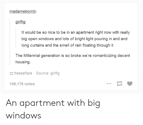 millennial generation: madamebomb:  girlfig:  long curtains and the smell of rain floating through it  The Millennial generation is so broke we're romanticizing decent  housing  freezeflare  Source: girlfig  108,178 notes An apartment with big windows