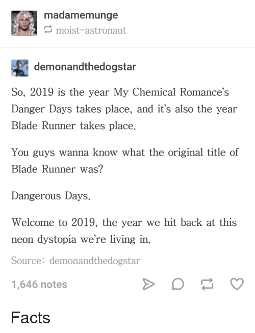 Moist: madamemunge  moist-astronaut  demonandthedogsta  So, 2019 is the year My Chemical Romance's  Danger Days takes place, and it's also the year  Blade Runner takes place  You guys wanna know what the original title of  Blade Runner was?  Dangerous Days.  Welcome to 2019, the year we hit back at this  neon dystopia we're living in.  Source: demonandthedogstar  1,646 notes Facts