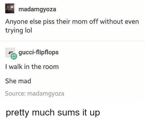 Gucci, Lol, and Memes: madamgyoza  Anyone else piss their mom off without even  trying lol  gucci-flipflops  I walk in the room  She mad  Source: madamgyoza pretty much sums it up