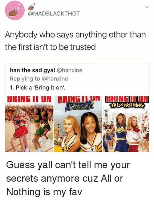 Memes, Guess, and Sad: @MADBLACKTHOT  Anybody who says anything other than  the first isn't to be trusted  han the sad gyal @hanxine  Replying to @hanxine  1. Pick a 'Bring it on  BMINE II UNINUn HINE IL UN  閂 Guess yall can't tell me your secrets anymore cuz All or Nothing is my fav