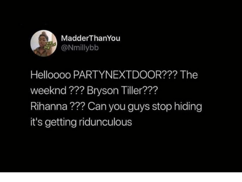 Rihanna: MadderThanYou  ONmillybb  Helloooo PARTYNEXTDOOR??? The  weeknd ??? Bryson Tiller???  Rihanna??? Can you guys stop hiding  it's getting ridunculous