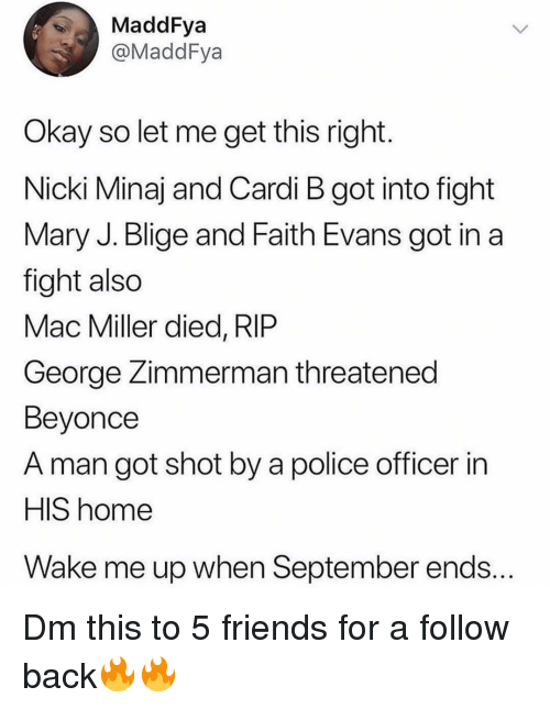 wake me up when september ends: MaddFya  @MaddFya  Okay so let me get this right  Nicki Minaj and Cardi B got into fight  Mary J. Blige and Faith Evans got in a  fight also  Mac Miller died, RIP  George Zimmerman threatened  Beyonce  A man got shot by a police officer in  HIS home  Wake me up when September ends... Dm this to 5 friends for a follow back🔥🔥