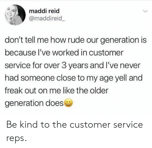 reps: maddi reid  @maddireid  don't tell me how rude our generation is  because l've worked in customer  service for over 3 years and I've never  had someone close to my age yell and  freak out on me like the older  generation doese Be kind to the customer service reps.