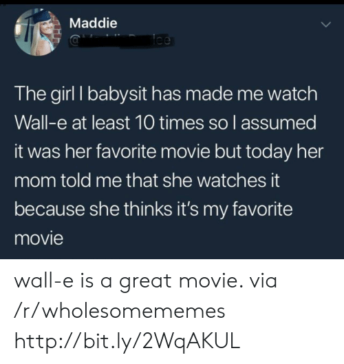 Wall-E: Maddie  lee  The girl I babysit has made me watch  Wall-e at least 10 times so l assumed  it was her favorite movie but today her  mom told me that she watches it  because she thinks it's my favorite  movie wall-e is a great movie. via /r/wholesomememes http://bit.ly/2WqAKUL