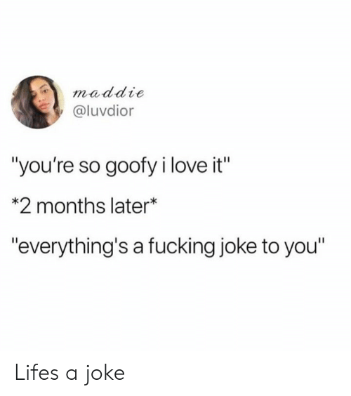 "Fucking Joke: maddie  @luvdior  ""you're so goofy i love it""  *2 months later*  ""everything's a fucking joke to you"" Lifes a joke"