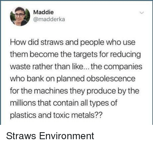 metals: Maddie  @madderka  How did straws and people who use  them become the targets for reducing  waste rather than like... the companies  who bank on planned obsolescence  for the machines they produce by the  millions that contain all types of  plastics and toxic metals?? Straws  Environment
