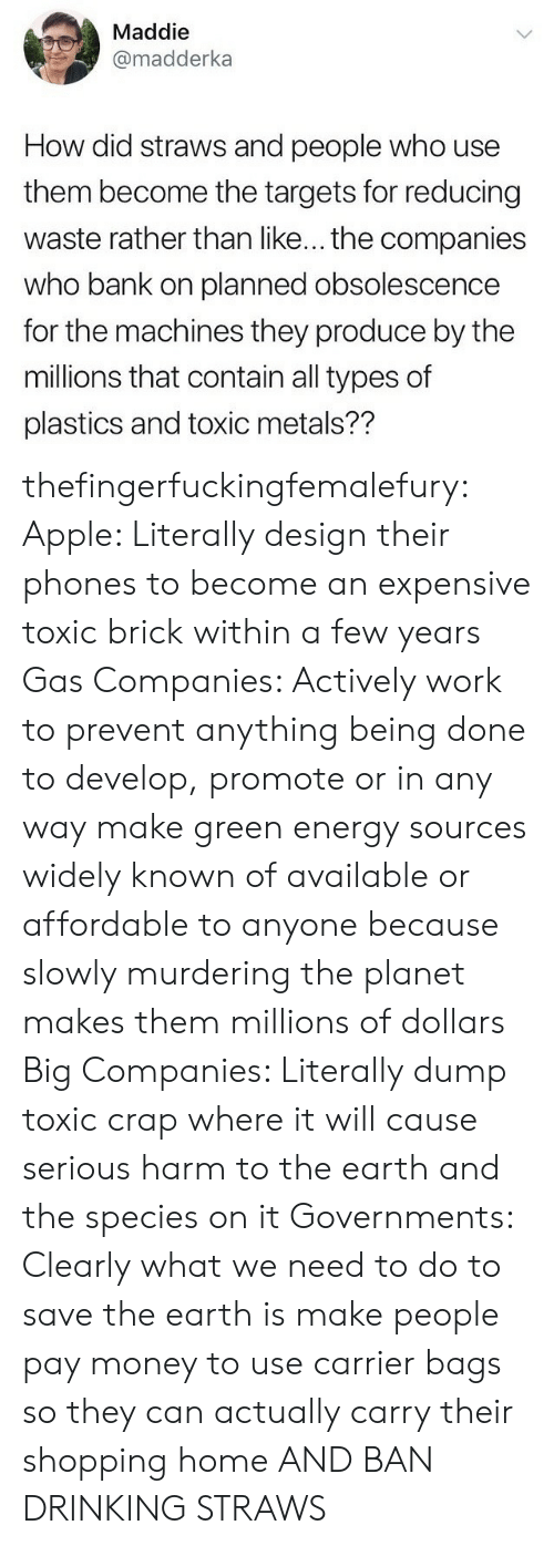 metals: Maddie  @madderka  How did straws and people who use  them become the targets for reducing  waste rather than like... the companies  who bank on planned obsolescence  for the machines they produce by the  millions that contain all types of  plastics and toxic metals?? thefingerfuckingfemalefury:  Apple: Literally design their phones to become an expensive toxic brick within a few years Gas Companies: Actively work to prevent anything being done to develop, promote or in any way make green energy sources widely known of available or affordable to anyone because slowly murdering the planet makes them millions of dollars  Big Companies: Literally dump toxic crap where it will cause serious harm to the earth and the species on it  Governments: Clearly what we need to do to save the earth is make people pay money to use carrier bags so they can actually carry their shopping home  AND BAN DRINKING STRAWS