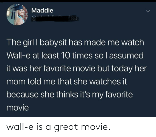 tee: Maddie  Tee  The girl I babysit has made me watch  Wall-e at least 10 times so l assumed  it was her favorite movie but today her  mom told me that she watches it  because she thinks it's my favorite  movie wall-e is a great movie.