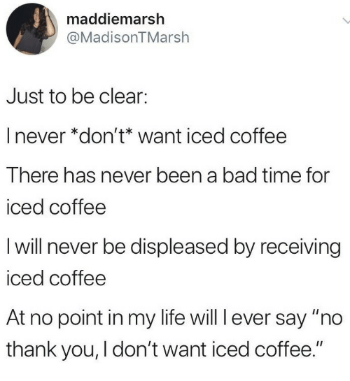 """Bad, Life, and Thank You: maddiemarsh  @MadisonTMarsh  Just to be clear:  I never *don't* want iced coffee  There has never been a bad time for  iced coffee  I will never be displeased by receiving  iced coffee  At no point in my life will l ever say """"no  thank you, I don't want iced coffee."""""""