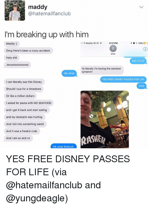 Crazy, Disney, and Life: maddy  @hat email fanclub  I'm breaking up with him  oo T-Mobile Wi-Fi  9:12 PM  To 54%  Maddy  Omg there's been a crazy accident  drew  Holy shit  DID U FLIP  Jesussssssssssss  Ya literally I'm having the weirdest  Symptom  Ok what  YES FREE DISNEY PASSES FOR LIFE  can literally sue this Disney  what  Should I sue for a timeshare  Or like a million dollars  I asked for pasta with NO SEAFOOD  and I get it back and start eating  and my stomach was hurting  And I bit into something weird  And it was a freakin crab  And I am so sick rn  Ok what thefuck YES FREE DISNEY PASSES FOR LIFE (via @hatemailfanclub and @yungdeagle)