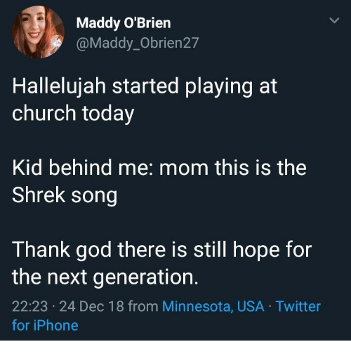 Hallelujah: Maddy O'Brien  @Maddy_Obrien27  Hallelujah started playing at  church today  Kid behind me: mom this is the  Shrek song  Thank god there is still hope for  the next generation.  22:23 24 Dec 18 from Minnesota, USA Twitter  ес  for iPhone