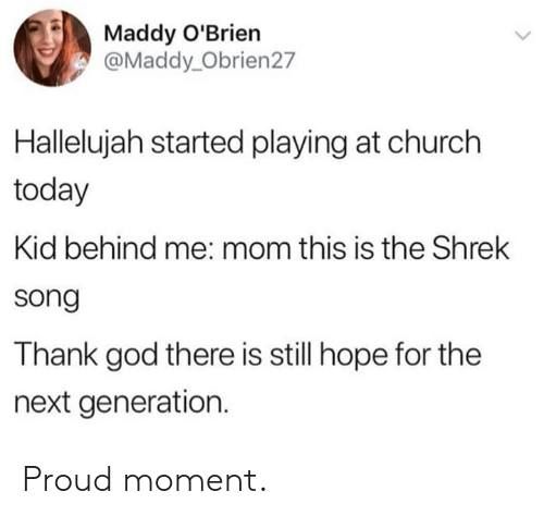 next generation: Maddy O'Brien  @Maddy_Obrien27  Hallelujah started playing at church  today  Kid behind me: mom this is the Shrek  song  Thank god there is still hope for the  next generation. Proud moment.