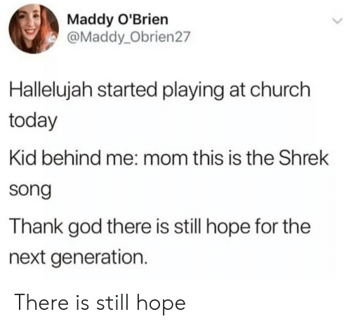 next generation: Maddy O'Brien  @Maddy_Obrien27  Hallelujah started playing at church  today  Kid behind me: mom this is the Shrek  song  Thank god there is still hope for the  next generation. There is still hope