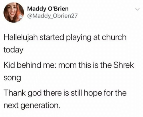 next generation: Maddy O'Brien  @Maddy_Obrien27  Hallelujah started playing at church  today  Kid behind me: mom this is the Shrek  song  Thank god there is still hope for the  next generation.