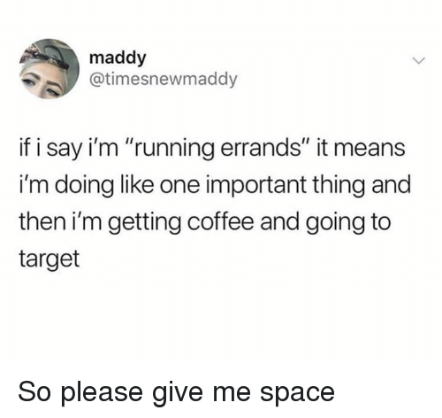 "Dank, Target, and Coffee: maddy  @timesnewmaddy  if i say i'm ""running errands"" it means  i'm doing like one important thing and  then i'm getting coffee and going to  target So please give me space"