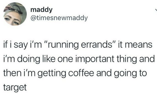 "Target, Coffee, and Running: maddy  @timesnewmaddy  if i say i'm ""running errands"" it means  i'm doing like one important thing and  then i'mgetting coffee and going to  target"