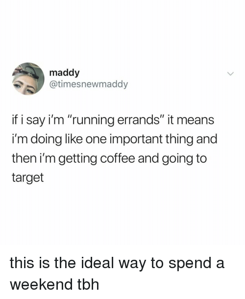 "Target, Tbh, and Coffee: maddy  @timesnewmaddy  if i say i'm ""running errands"" it means  i'm doing like one important thing and  then i'm getting coffee and going to  target this is the ideal way to spend a weekend tbh"