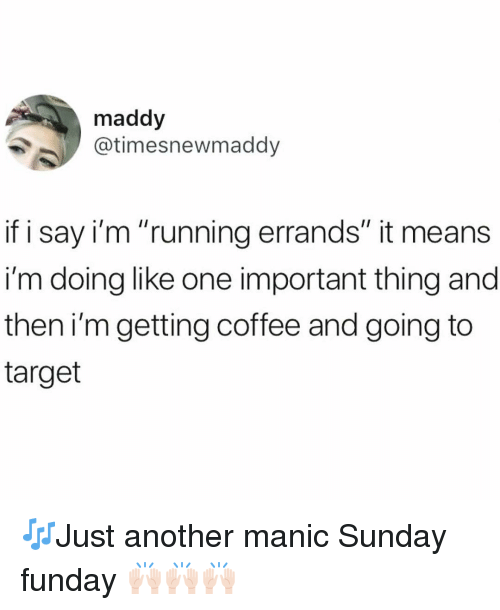 "Funny, Target, and Coffee: maddy  @timesnewmaddy  if i say i'm ""running errands"" it means  i'm doing like one important thing and  then i'mgetting coffee and going to  target 🎶Just another manic Sunday funday 🙌🏻🙌🏻🙌🏻"