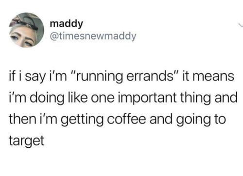 """Target, Coffee, and Humans of Tumblr: maddy  @timesnewmaddy  if i say i'm """"running errands"""" it means  i'm doing like one important thing and  then i'm getting coffee and going to  target"""
