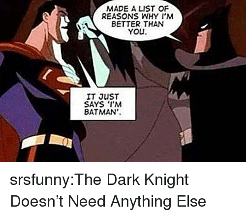 dark knight: MADE A LIST OF  REASONS WHY I'M  BETTER THAN  YOU  IT JUST  SAYS I'M  BATMAN'. srsfunny:The Dark Knight Doesn't Need Anything Else
