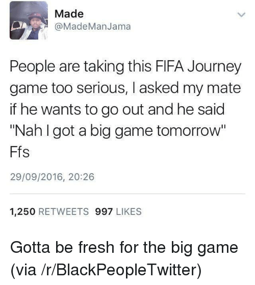 """the big game: Made  aMadeManJama  People are taking this FIFA Journey  game too serious, I asked my mate  if he wants to go out and he said  """"Nah I got a big game tomorrow""""  Ffs  29/09/2016, 20:26  1,250 RETWEETS 997 LIKES <p>Gotta be fresh for the big game (via /r/BlackPeopleTwitter)</p>"""
