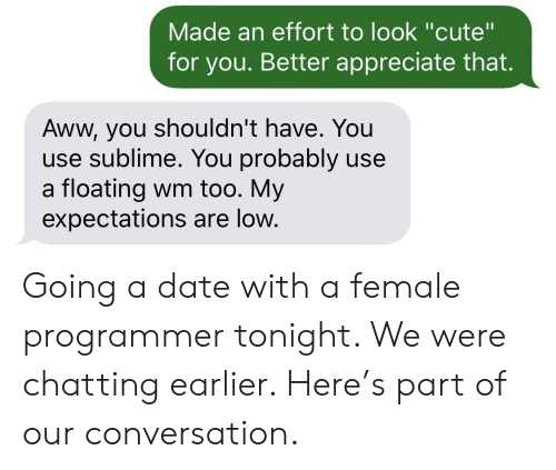 "floating: Made an effort to look ""cute""  for you. Better appreciate that.  Aww, you shouldn't have. You  use sublime. You probably use  a floating wm too. My  expectations are low. Going a date with a female programmer tonight. We were chatting earlier. Here's part of our conversation."
