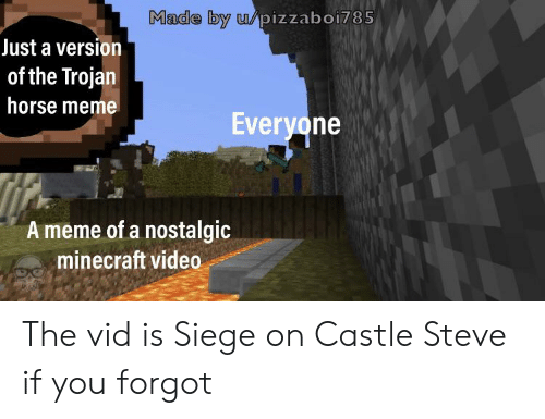 Horse Meme: Made by u/pizzaboi785  Just a version  of the Trojan  horse meme  Everyone  A meme of a nostalgic  acminecraft video The vid is Siege on Castle Steve if you forgot