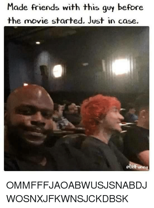 Dank Memes: Made friends with this guy before  the movie started. Just in case.  eDHFun OMMFFFJAOABWUSJSNABDJWOSNXJFKWNSJCKDBSK