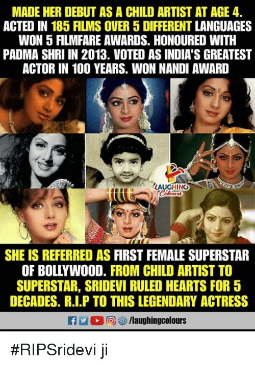 sridevi: MADE HER DEBUT AS A CHILD ARTIST AT AGE 4.  ACTED IN 185 FILMS OVER 5 DIFFERENT LANGUAGES  WON 5 FILMFARE AWARDS. HONOURED WITH  PADMA SHRI IN 2013. VOTED AS INDIA'S GREATEST  ACTOR IN 100 YEARS. WON NANDI AWARD  LAUGHING  SHE IS REFERRED AS FIRST FEMALE SUPERSTAR  OF BOLLYWOOD. FROM CHILD ARTIST TO  SUPERSTAR, SRIDEVI RULED HEARTS FOR 5  DECADES. R.I.P TO THIS LEGENDARY ACTRESS #RIPSridevi ji
