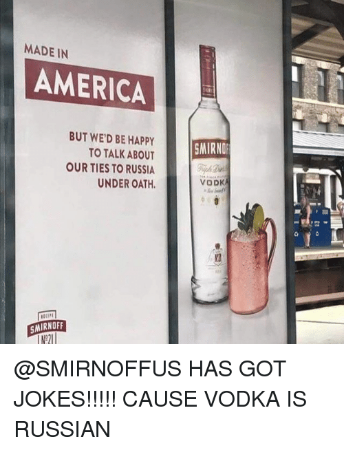 America, Happy, and Jokes: MADE IN  AMERICA  BUT WED BE HAPPY  TO TALK ABOUT  OUR TIES TO RUSSIA  UNDER OATH.  SMIRNOFF  SMIRNOF  VODKA @SMIRNOFFUS HAS GOT JOKES!!!!! CAUSE VODKA IS RUSSIAN