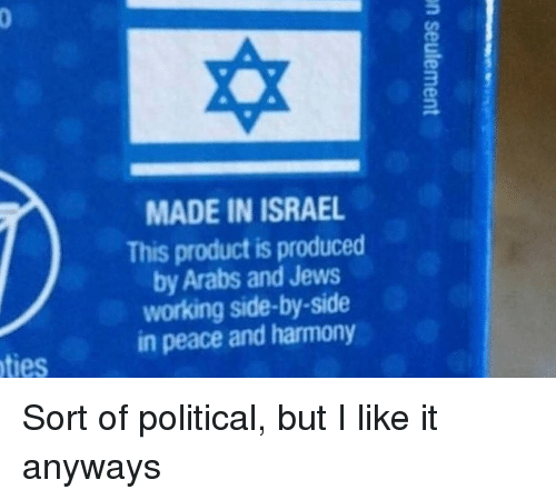 Produced By: MADE IN ISRAEL  This product is produced  by Arabs and Jews  working side-by-side  in peace and harmony  ties Sort of political, but I like it anyways