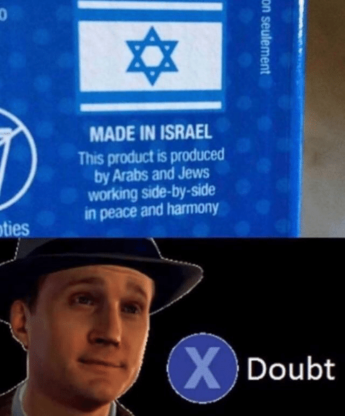 Israel: MADE IN ISRAEL  This product is produced  by Arabs and Jews  working side-by-side  in peace and harmony  oties  XDoubt  on seulement
