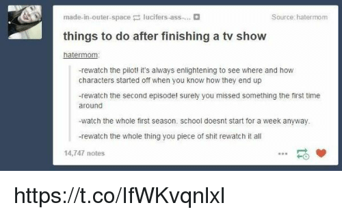 enlightening: made in outer space  lucifers ass....  Source: hatermom  things to do after finishing a tv show  atermo  -rewatch the pilot! it's always enlightening to see where and how  characters started off when you know how they end up  -rewatch the second episode! surely you missed something the first time  around  -watch the whole first season. school doesnt start for a week anyway.  -rewatch the whole thing you piece of shit rewatch it all  14,747 notes https://t.co/IfWKvqnlxl