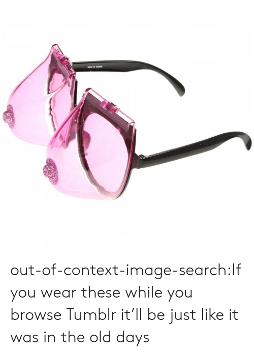 browse: MADE IN TAWAN out-of-context-image-search:If you wear these while you browse Tumblr it'll be just like it was in the old days