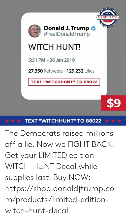 "Decal: *MADE IN USA  Donald J. Trump  @realDonaldTrump  WITCH HUNT!  5:51 PM -26 Jan 2019  27,350 Retweets  129,232 Likes  TEXT ""WITCHHUNT"" TO 88022  $9  ☆·☆ ☆  TEXT ""WITCHHUNT"" TO 88022  ☆ ☆ ☆ The Democrats raised millions off a lie. Now we FIGHT BACK!  Get your LIMITED edition WITCH HUNT Decal while supplies last!  Buy NOW: https://shop.donaldjtrump.com/products/limited-edition-witch-hunt-decal"