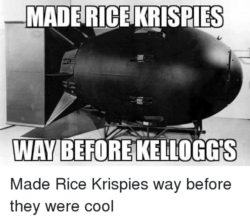 Cool, Im Going to Hell for This, and Rice: MADE RICE KRISPIES  WAY BEFORE KELLOGG Made Rice Krispies way before they were cool