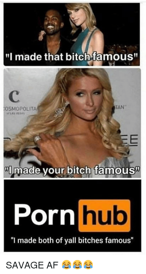 "Af, Bitch, and Porn Hub: made that bitch famous  TAN  OSMOPOLITA  3E  made your bitch famous  Porn  hub  ""I made both of yall bitches famous"" SAVAGE AF 😂😂😂"
