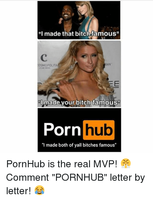 "Bitch, Memes, and Porn Hub: made that bitch famous""  TAN  OSMOPOLITA  made your bitch famous  Porn  hub  ""I made both of yall bitches famous PornHub is the real MVP! 😤 Comment ""PORNHUB"" letter by letter! 😂"