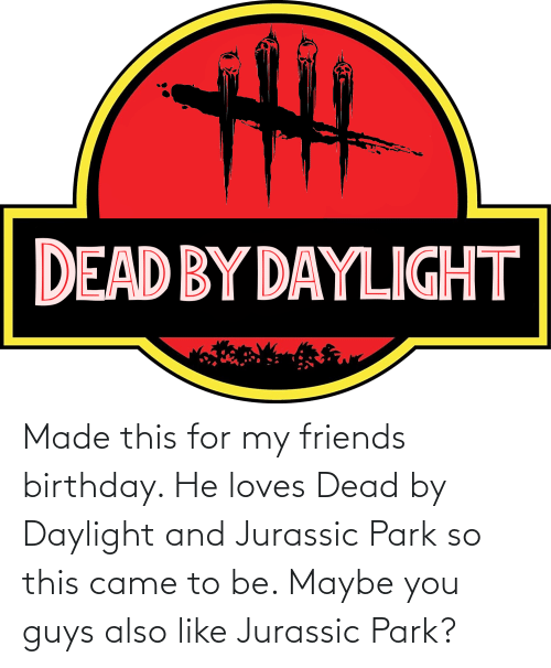 Jurassic Park: Made this for my friends birthday. He loves Dead by Daylight and Jurassic Park so this came to be. Maybe you guys also like Jurassic Park?